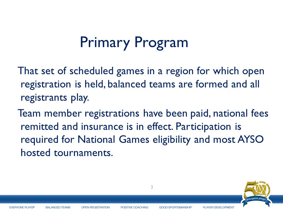 Primary Program That set of scheduled games in a region for which open registration is held, balanced teams are formed and all registrants play.