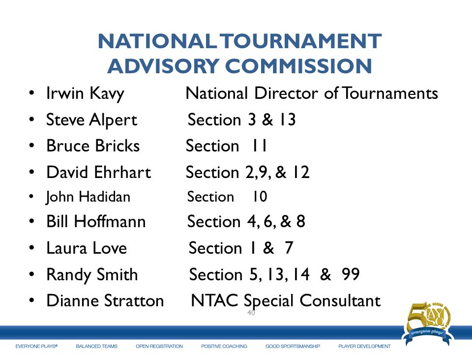 NATIONAL TOURNAMENT ADVISORY COMMISSION Irwin Kavy National Director of Tournaments Steve Alpert Section 3 & 13 Bruce Bricks Section 11 David Ehrhart Section 2,9, & 12 John Hadidan Section 10 Bill Hoffmann Section 4, 6, & 8 Laura Love Section 1 & 7 Randy Smith Section 5, 13, 14 & 99 Dianne Stratton NTAC Special Consultant 40