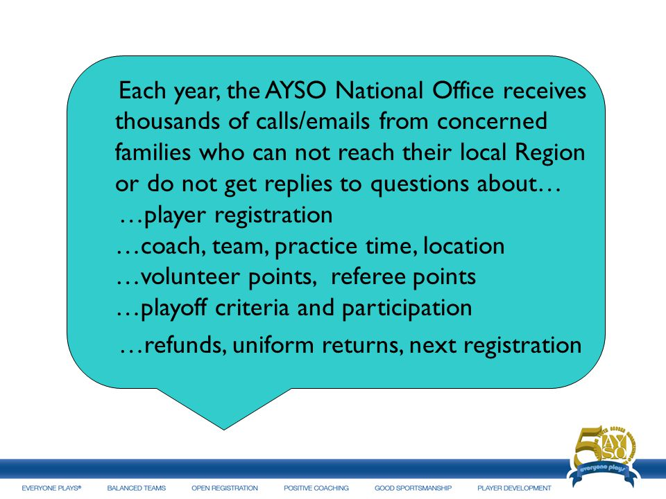 Each year, the AYSO National Office receives thousands of calls/emails from concerned families who can not reach their local Region or do not get replies to questions about… …player registration …coach, team, practice time, location …volunteer points, referee points …playoff criteria and participation …refunds, uniform returns, next registration