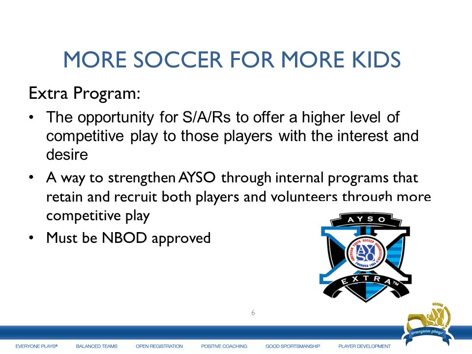 MORE SOCCER FOR MORE KIDS Extra Program: The opportunity for S/A/Rs to offer a higher level of competitive play to those players with the interest and desire A way to strengthen AYSO through internal programs that retain and recruit both players and volunteers through more competitive play Must be NBOD approved Adult Leagues: 6
