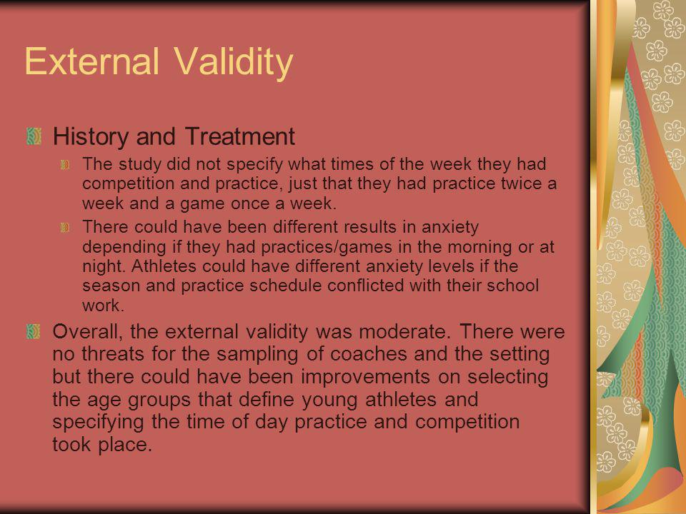 External Validity History and Treatment The study did not specify what times of the week they had competition and practice, just that they had practice twice a week and a game once a week.