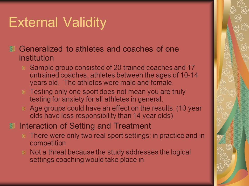External Validity Generalized to athletes and coaches of one institution Sample group consisted of 20 trained coaches and 17 untrained coaches, athletes between the ages of 10-14 years old.