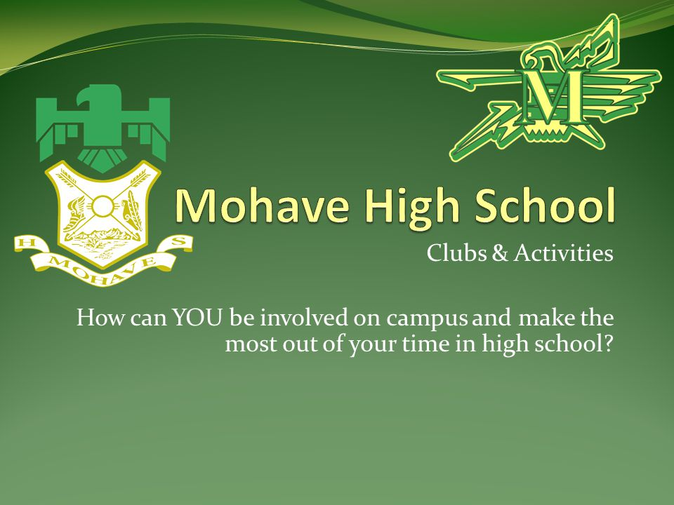 Clubs & Activities How can YOU be involved on campus and make the most out of your time in high school