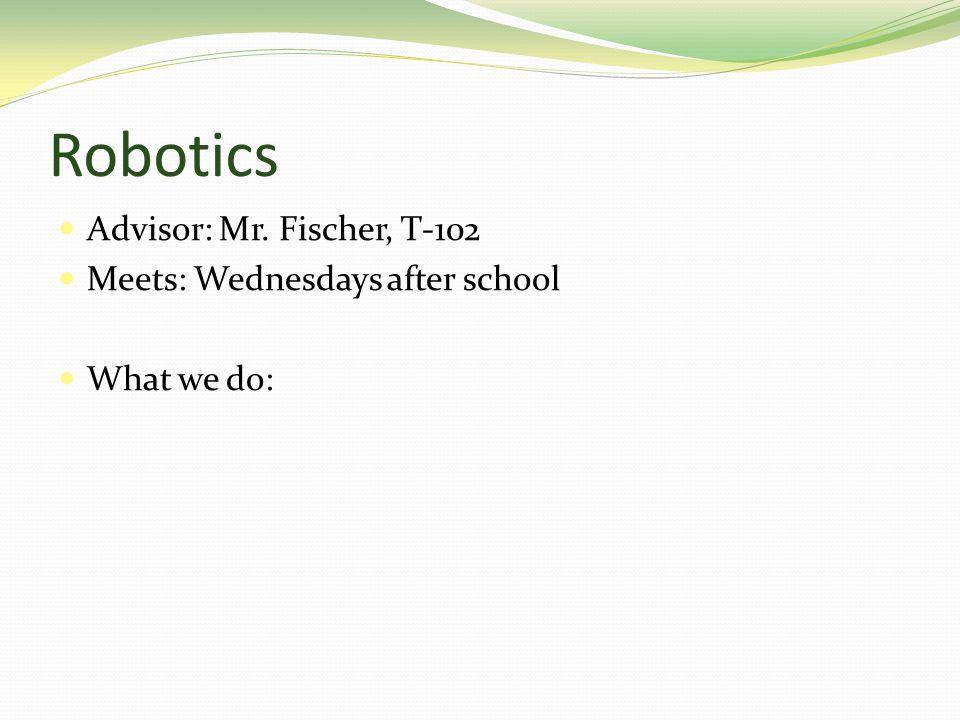Robotics Advisor: Mr. Fischer, T-102 Meets: Wednesdays after school What we do: