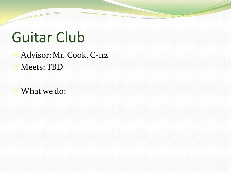 Guitar Club Advisor: Mr. Cook, C-112 Meets: TBD What we do: