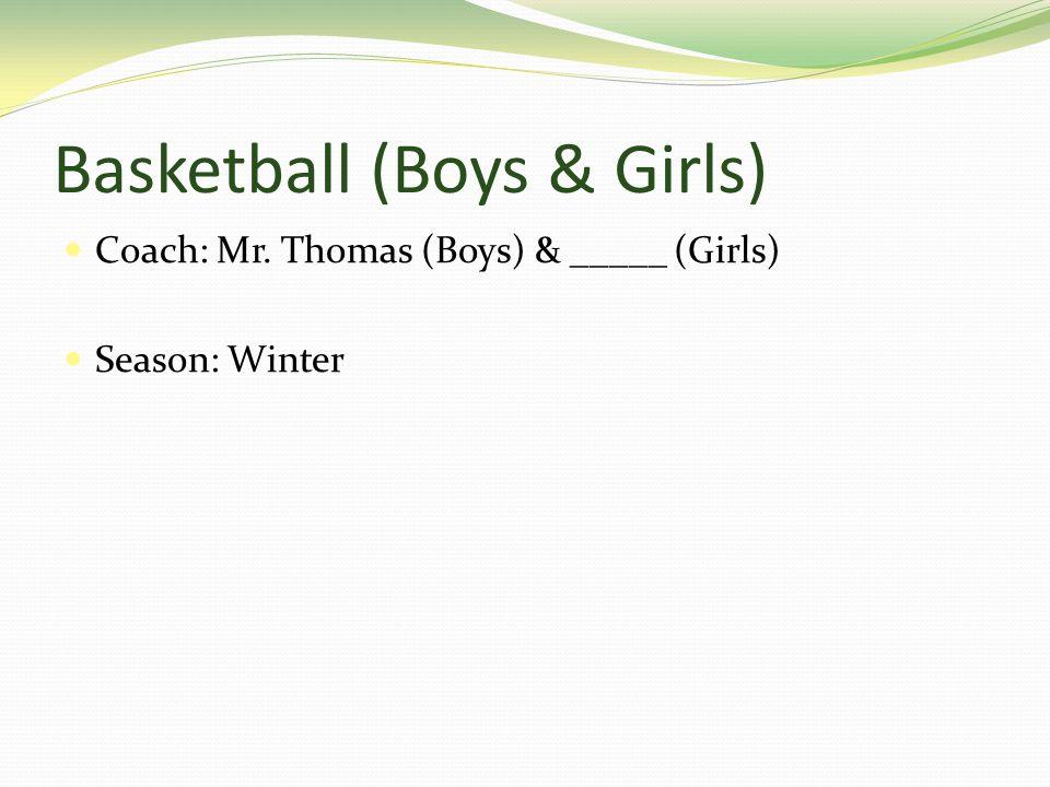 Basketball (Boys & Girls) Coach: Mr. Thomas (Boys) & _____ (Girls) Season: Winter
