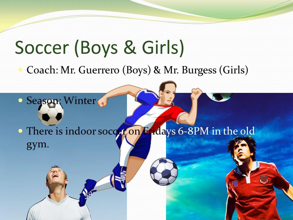 Soccer (Boys & Girls) Coach: Mr. Guerrero (Boys) & Mr.
