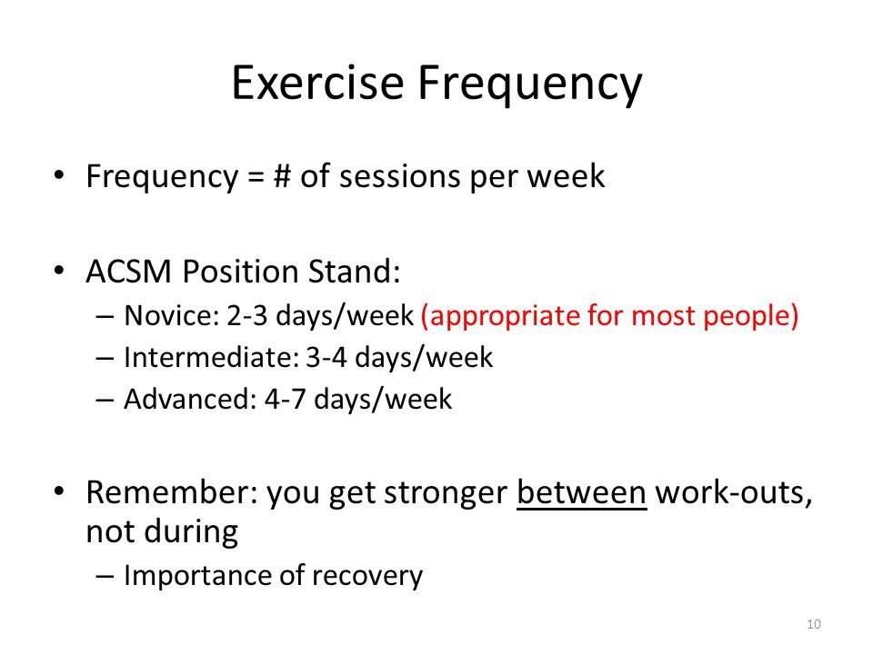 Exercise Frequency Frequency = # of sessions per week ACSM Position Stand: – Novice: 2-3 days/week (appropriate for most people) – Intermediate: 3-4 days/week – Advanced: 4-7 days/week Remember: you get stronger between work-outs, not during – Importance of recovery 10