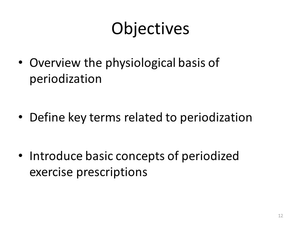 Objectives Overview the physiological basis of periodization Define key terms related to periodization Introduce basic concepts of periodized exercise prescriptions 12