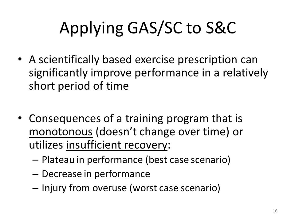 Applying GAS/SC to S&C A scientifically based exercise prescription can significantly improve performance in a relatively short period of time Consequences of a training program that is monotonous (doesnt change over time) or utilizes insufficient recovery: – Plateau in performance (best case scenario) – Decrease in performance – Injury from overuse (worst case scenario) 16