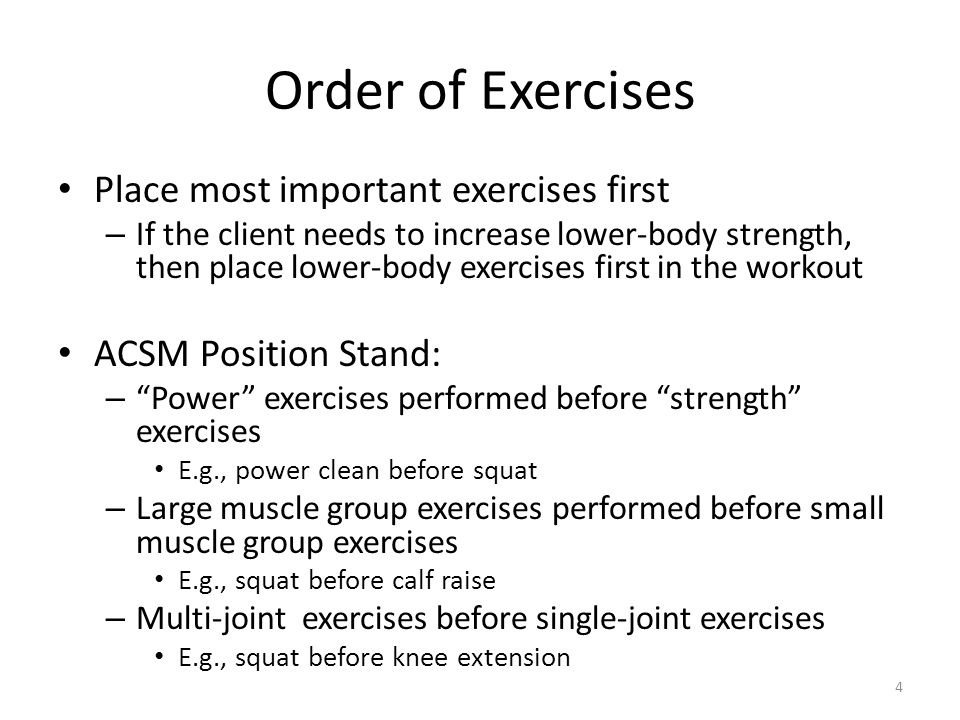 Order of Exercises Place most important exercises first – If the client needs to increase lower-body strength, then place lower-body exercises first in the workout ACSM Position Stand: – Power exercises performed before strength exercises E.g., power clean before squat – Large muscle group exercises performed before small muscle group exercises E.g., squat before calf raise – Multi-joint exercises before single-joint exercises E.g., squat before knee extension 4