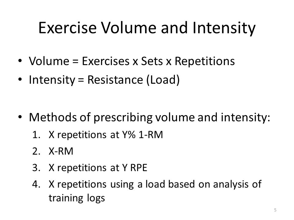 Exercise Volume and Intensity Volume = Exercises x Sets x Repetitions Intensity = Resistance (Load) Methods of prescribing volume and intensity: 1.X repetitions at Y% 1-RM 2.X-RM 3.X repetitions at Y RPE 4.X repetitions using a load based on analysis of training logs 5