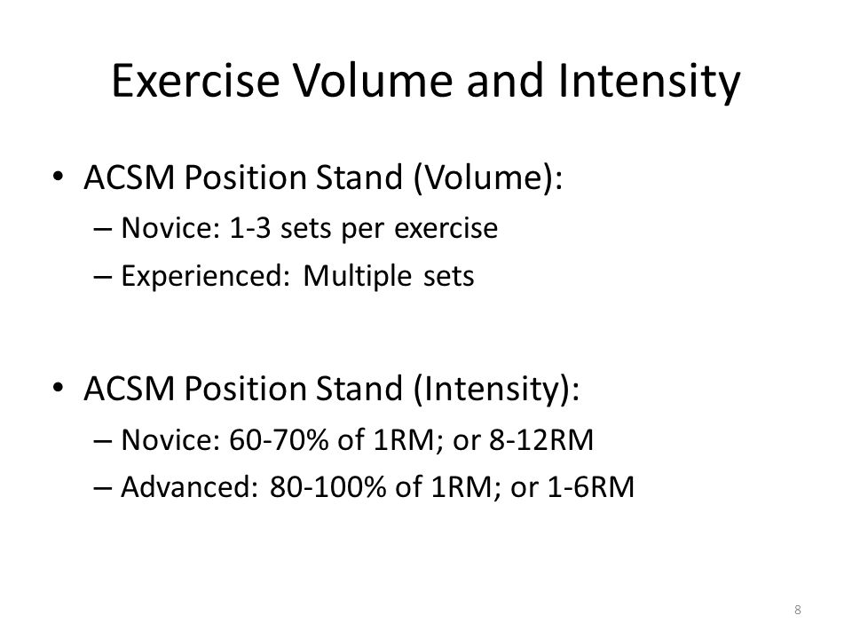 Exercise Volume and Intensity ACSM Position Stand (Volume): – Novice: 1-3 sets per exercise – Experienced: Multiple sets ACSM Position Stand (Intensity): – Novice: 60-70% of 1RM; or 8-12RM – Advanced: % of 1RM; or 1-6RM 8