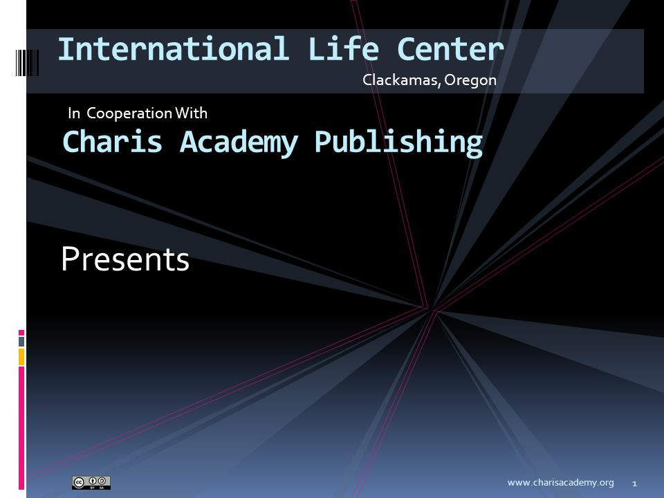 Presents www.charisacademy.org 1 International Life Center Charis Academy Publishing Clackamas, Oregon In Cooperation With
