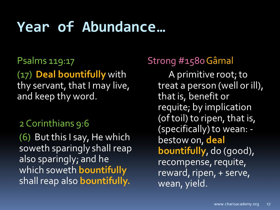 Year of Abundance… Psalms 119:17 (17) Deal bountifully with thy servant, that I may live, and keep thy word.