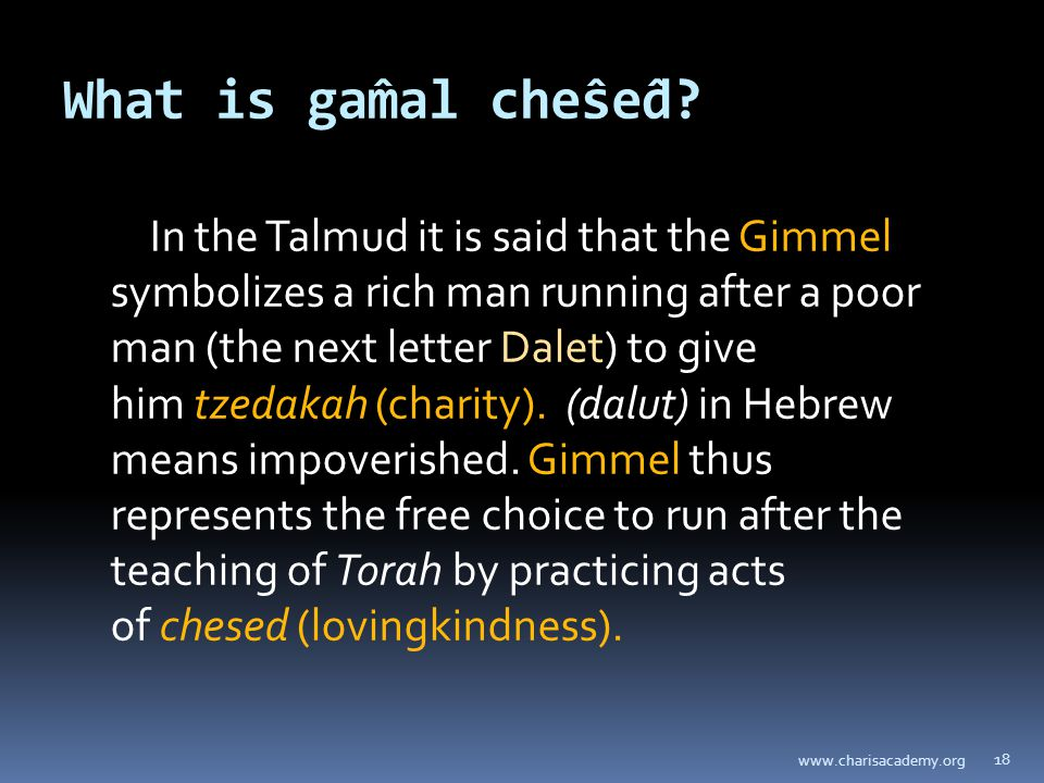 What is gâmal chêsêd? In the Talmud it is said that the Gimmel symbolizes a rich man running after a poor man (the next letter Dalet) to give him t