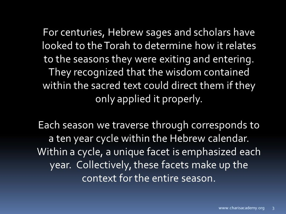 www.charisacademy.org 3 For centuries, Hebrew sages and scholars have looked to the Torah to determine how it relates to the seasons they were exiting and entering.