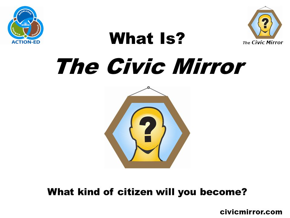 The Civic Mirror civicmirror.com What Is? The Civic Mirror What kind of citizen will you become?
