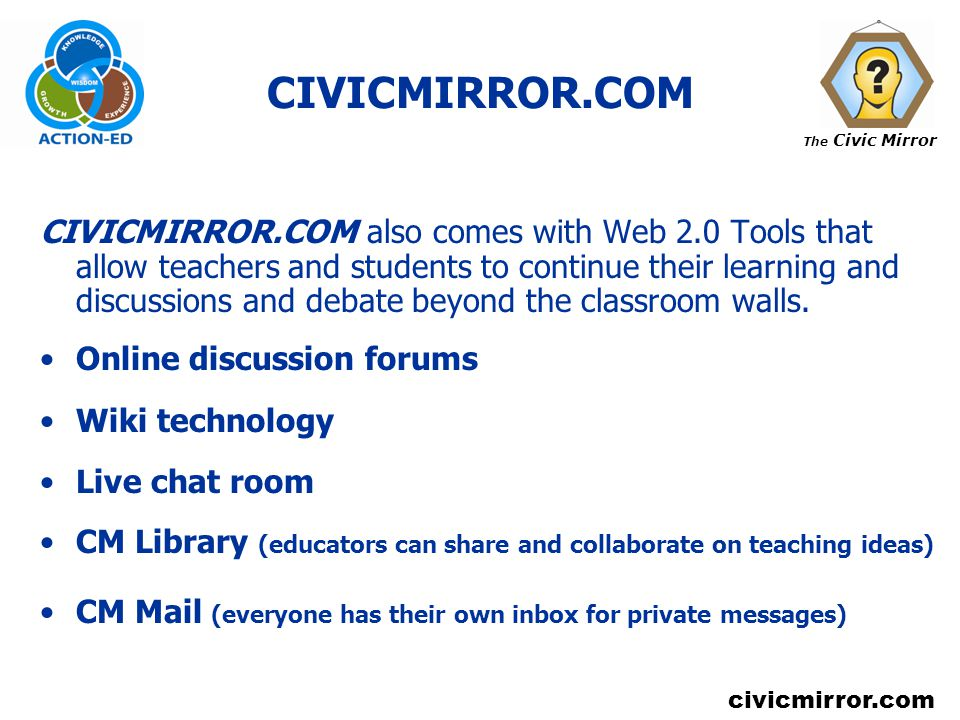 The Civic Mirror civicmirror.com CIVICMIRROR.COM CIVICMIRROR.COM also comes with Web 2.0 Tools that allow teachers and students to continue their learning and discussions and debate beyond the classroom walls.