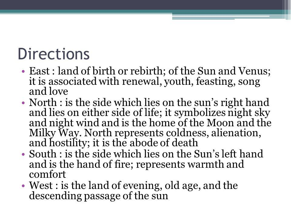 Directions East : land of birth or rebirth; of the Sun and Venus; it is associated with renewal, youth, feasting, song and love North : is the side which lies on the suns right hand and lies on either side of life; it symbolizes night sky and night wind and is the home of the Moon and the Milky Way.