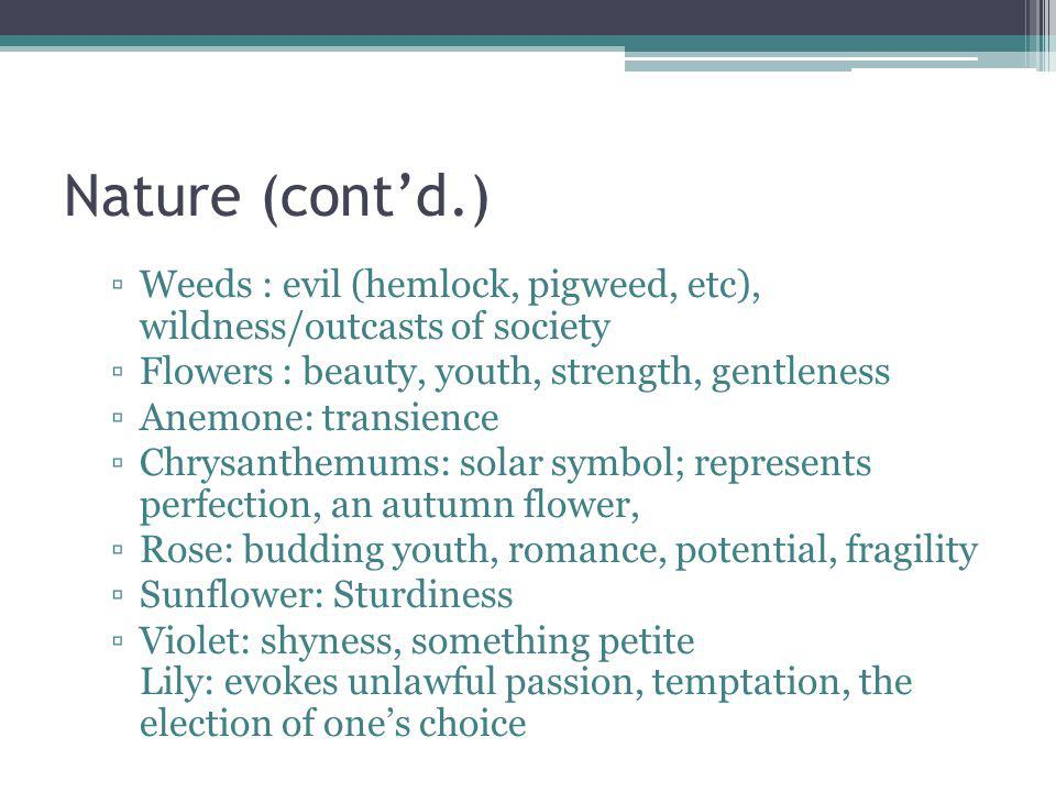 Nature (contd.) Weeds : evil (hemlock, pigweed, etc), wildness/outcasts of society Flowers : beauty, youth, strength, gentleness Anemone: transience Chrysanthemums: solar symbol; represents perfection, an autumn flower, Rose: budding youth, romance, potential, fragility Sunflower: Sturdiness Violet: shyness, something petite Lily: evokes unlawful passion, temptation, the election of ones choice