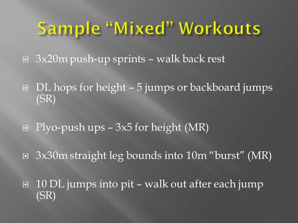 3x20m push-up sprints – walk back rest DL hops for height – 5 jumps or backboard jumps (SR) Plyo-push ups – 3x5 for height (MR) 3x30m straight leg bou