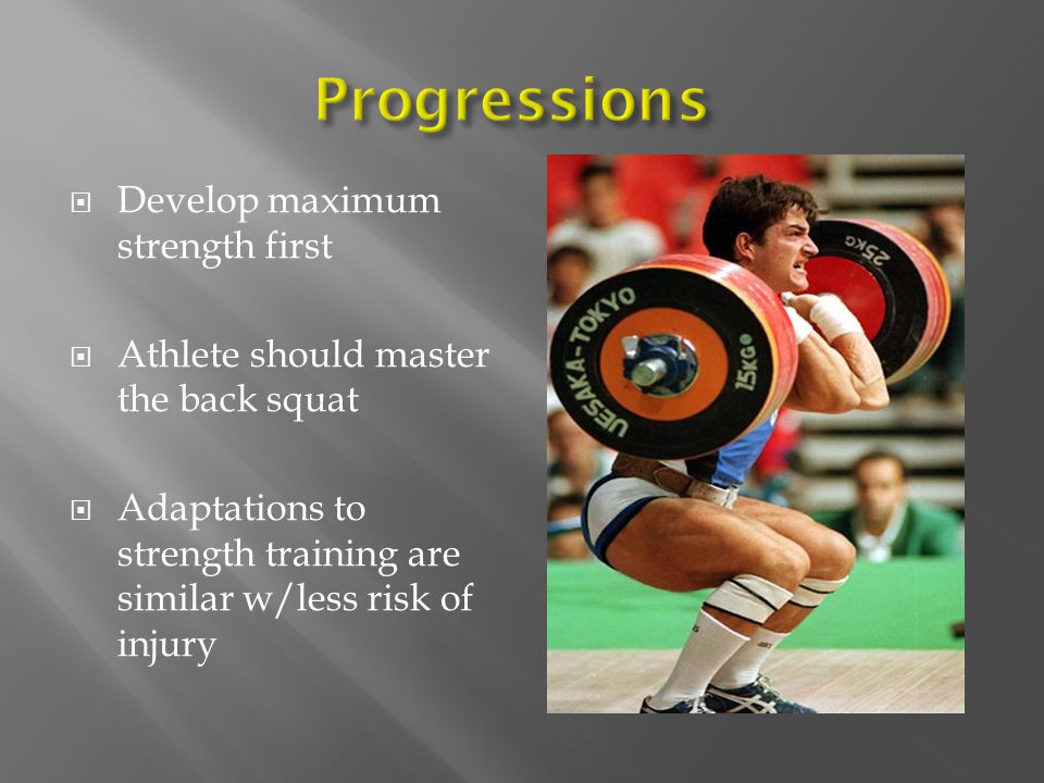 Develop maximum strength first Athlete should master the back squat Adaptations to strength training are similar w/less risk of injury