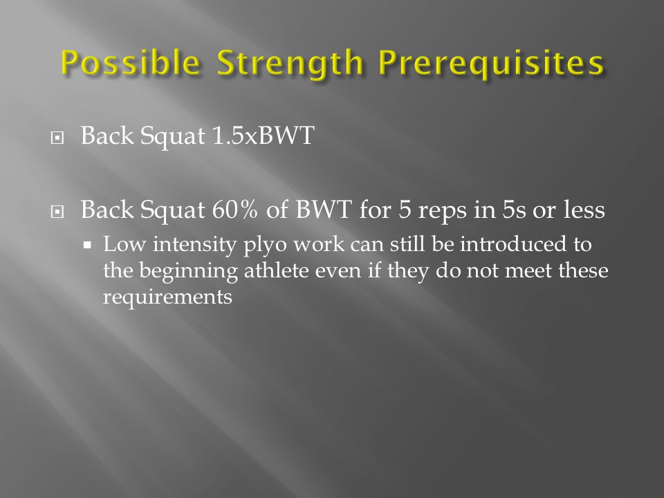 Back Squat 1.5xBWT Back Squat 60% of BWT for 5 reps in 5s or less Low intensity plyo work can still be introduced to the beginning athlete even if the