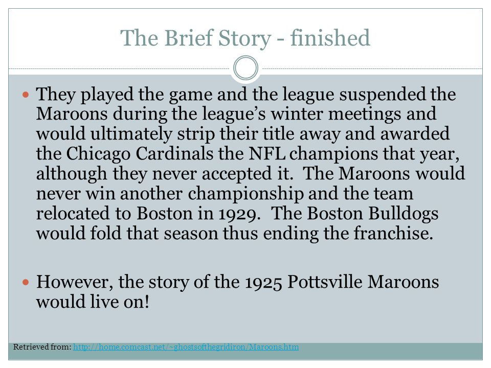The Brief Story - finished They played the game and the league suspended the Maroons during the leagues winter meetings and would ultimately strip their title away and awarded the Chicago Cardinals the NFL champions that year, although they never accepted it.