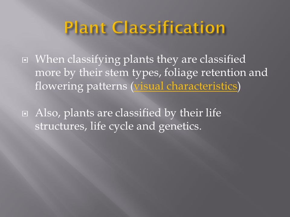 When classifying plants they are classified more by their stem types, foliage retention and flowering patterns (visual characteristics) Also, plants are classified by their life structures, life cycle and genetics.