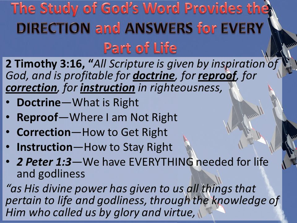 2 Timothy 3:16, All Scripture is given by inspiration of God, and is profitable for doctrine, for reproof, for correction, for instruction in righteousness, DoctrineWhat is Right ReproofWhere I am Not Right CorrectionHow to Get Right InstructionHow to Stay Right 2 Peter 1:3We have EVERYTHING needed for life and godliness as His divine power has given to us all things that pertain to life and godliness, through the knowledge of Him who called us by glory and virtue,