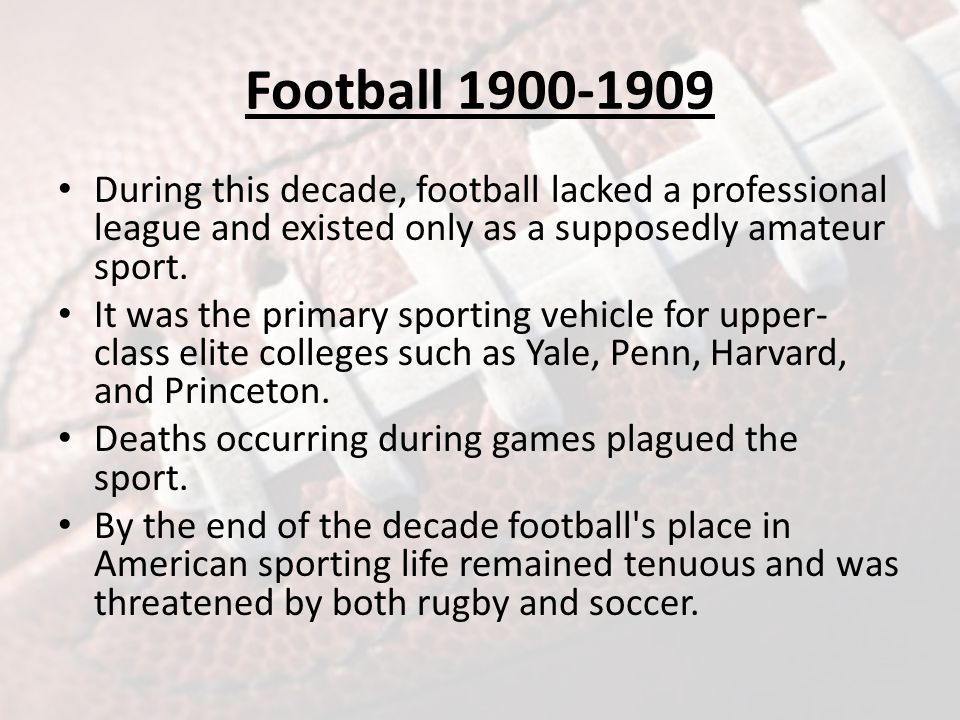 Football 1900-1909 Football entered the decade increasing its popularity as evidenced by the rising number of collegiate teams adding the sport to their athletic programs.