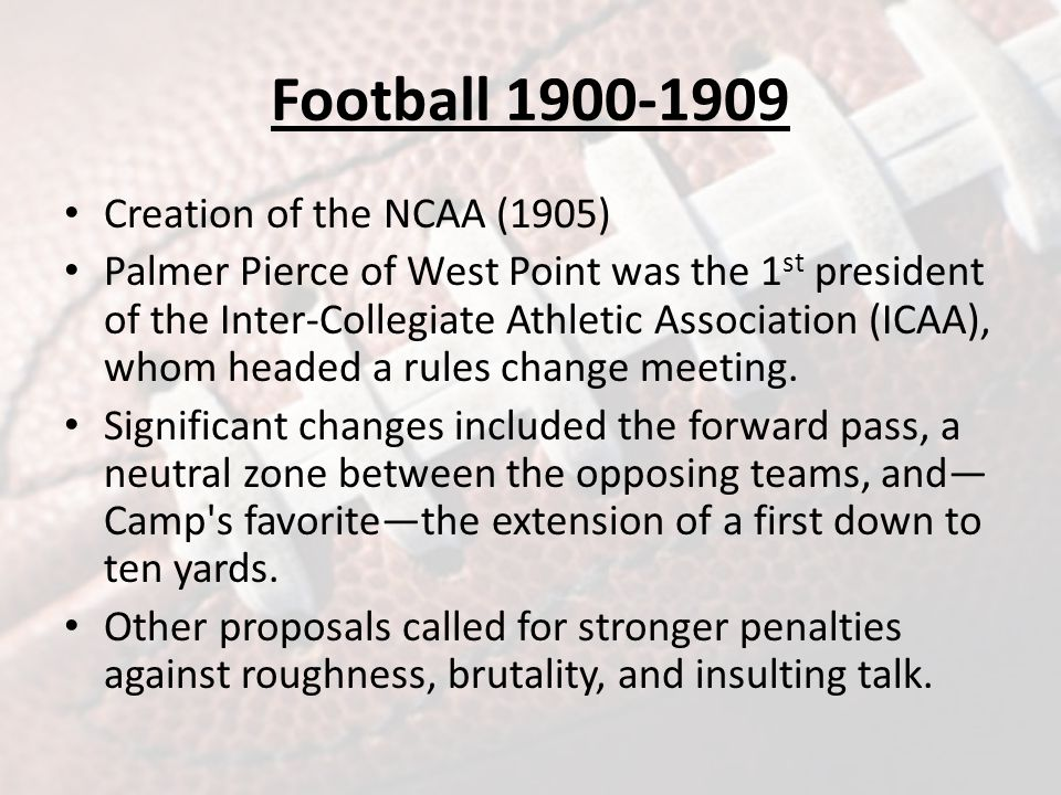 Football 1900-1909 Creation of the NCAA (1905) Palmer Pierce of West Point was the 1 st president of the Inter-Collegiate Athletic Association (ICAA), whom headed a rules change meeting.