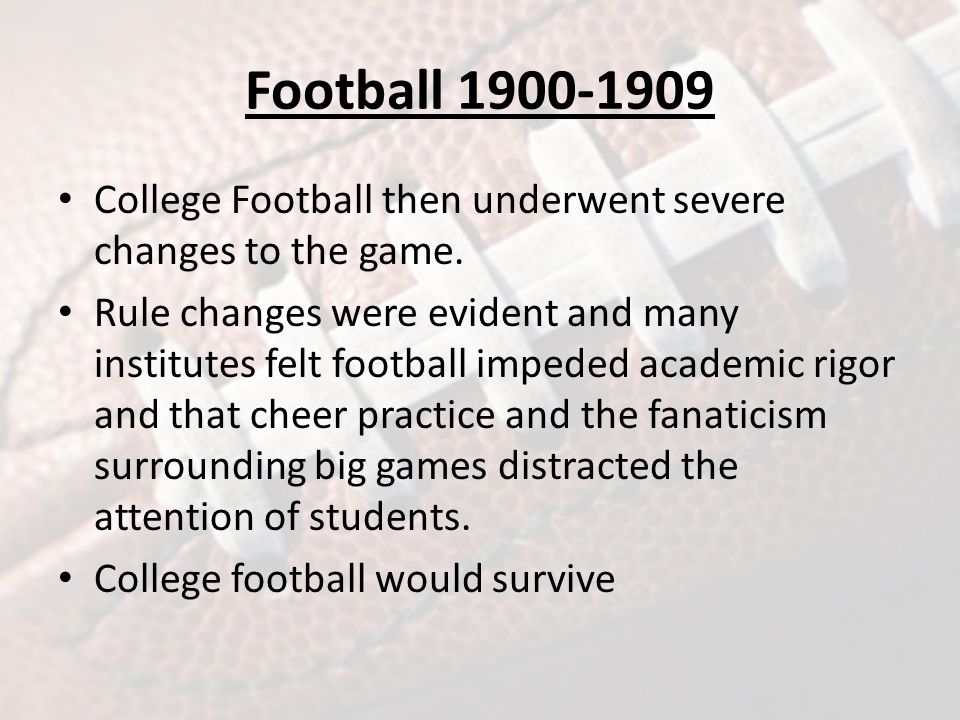 Football 1900-1909 College Football then underwent severe changes to the game.