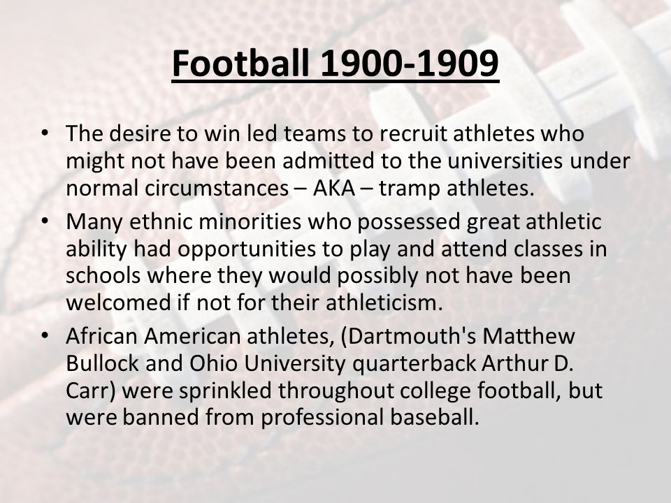 Football 1900-1909 The desire to win led teams to recruit athletes who might not have been admitted to the universities under normal circumstances – AKA – tramp athletes.