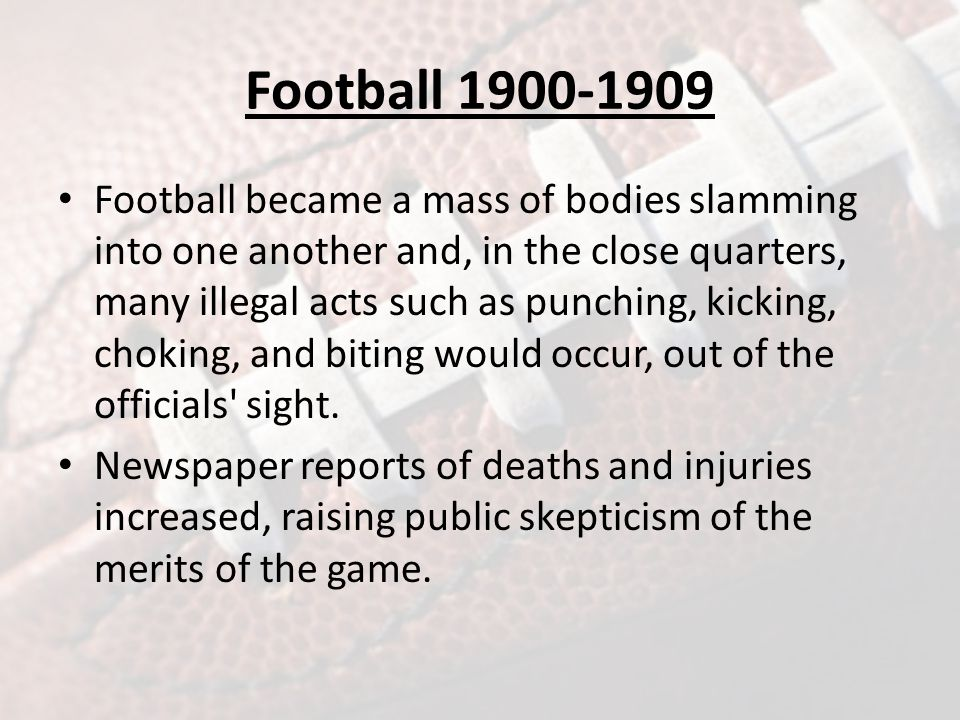 Football 1900-1909 Football became a mass of bodies slamming into one another and, in the close quarters, many illegal acts such as punching, kicking, choking, and biting would occur, out of the officials sight.