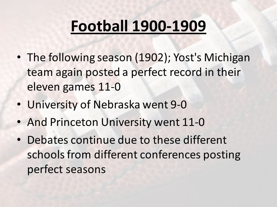 Football 1900-1909 The following season (1902); Yost s Michigan team again posted a perfect record in their eleven games 11-0 University of Nebraska went 9-0 And Princeton University went 11-0 Debates continue due to these different schools from different conferences posting perfect seasons