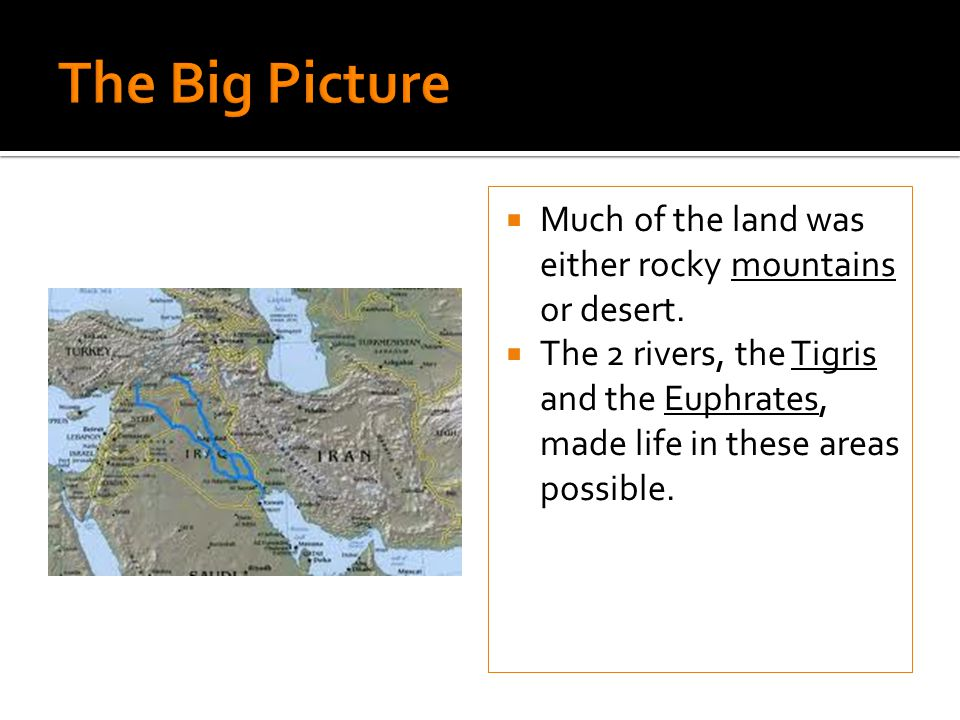 Much of the land was either rocky mountains or desert. The 2 rivers, the Tigris and the Euphrates, made life in these areas possible.