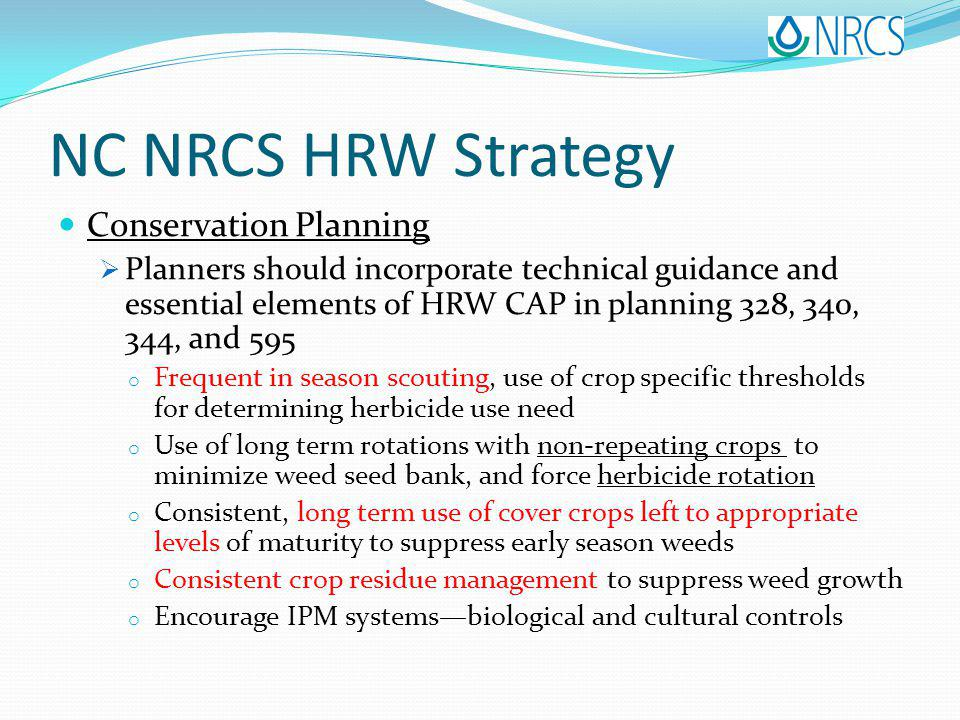 NC NRCS HRW Strategy Conservation Planning Planners should incorporate technical guidance and essential elements of HRW CAP in planning 328, 340, 344, and 595 o Frequent in season scouting, use of crop specific thresholds for determining herbicide use need o Use of long term rotations with non-repeating crops to minimize weed seed bank, and force herbicide rotation o Consistent, long term use of cover crops left to appropriate levels of maturity to suppress early season weeds o Consistent crop residue management to suppress weed growth o Encourage IPM systemsbiological and cultural controls