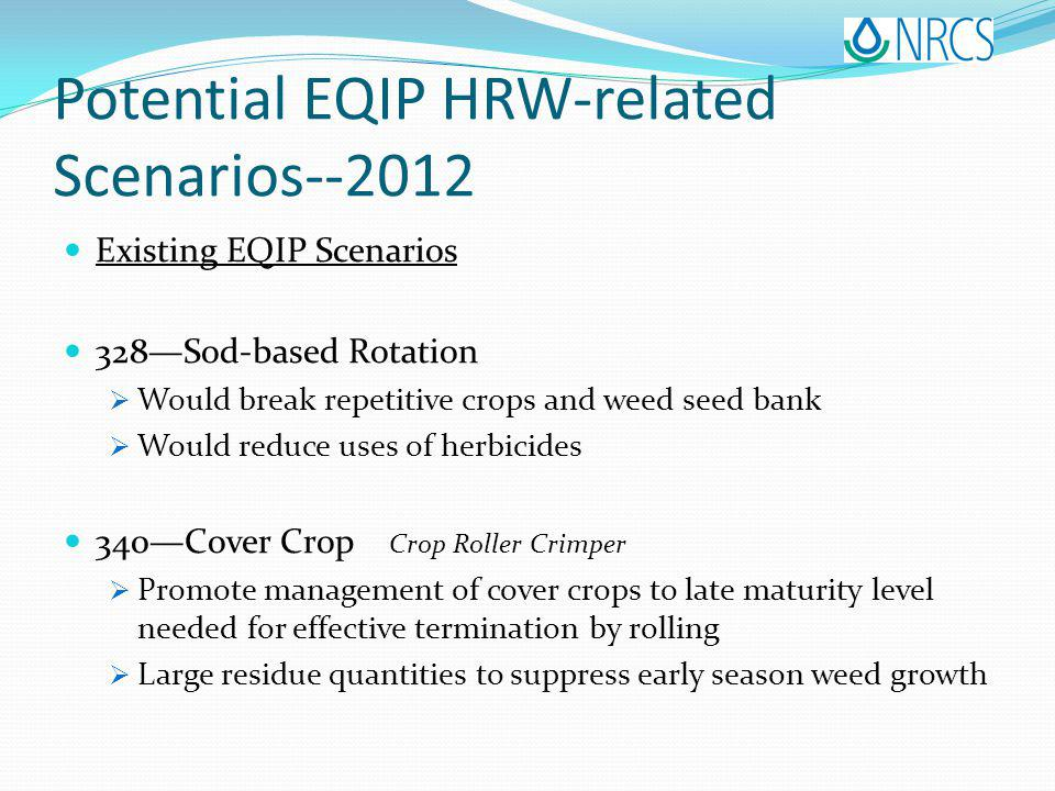 Potential EQIP HRW-related Scenarios--2012 Existing EQIP Scenarios 328Sod-based Rotation Would break repetitive crops and weed seed bank Would reduce uses of herbicides 340Cover Crop Crop Roller Crimper Promote management of cover crops to late maturity level needed for effective termination by rolling Large residue quantities to suppress early season weed growth