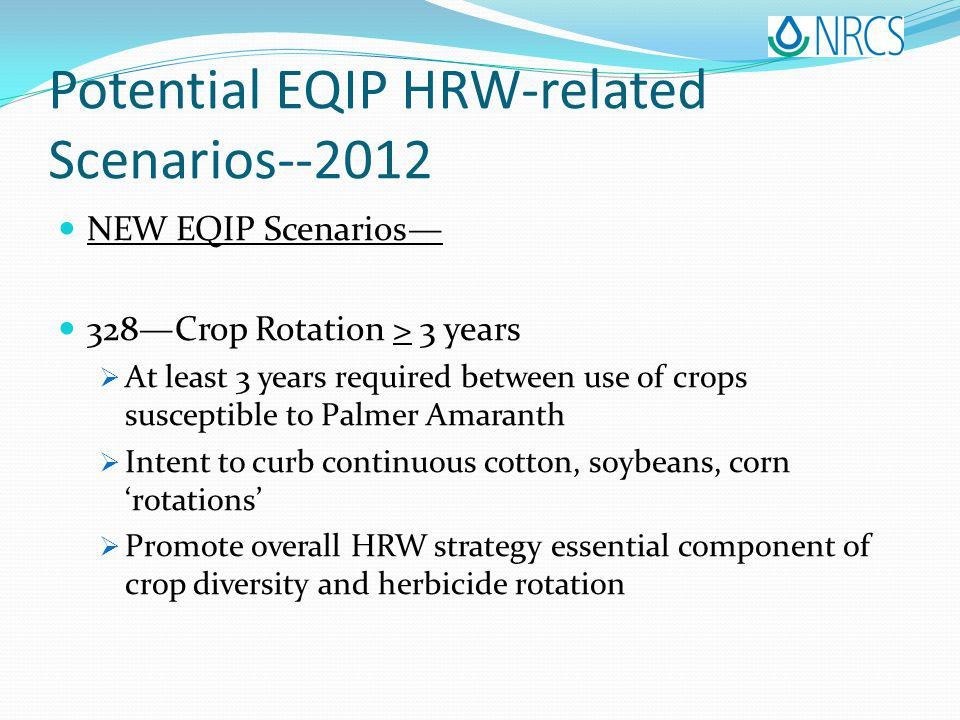 Potential EQIP HRW-related Scenarios--2012 NEW EQIP Scenarios 328Crop Rotation > 3 years At least 3 years required between use of crops susceptible to Palmer Amaranth Intent to curb continuous cotton, soybeans, corn rotations Promote overall HRW strategy essential component of crop diversity and herbicide rotation
