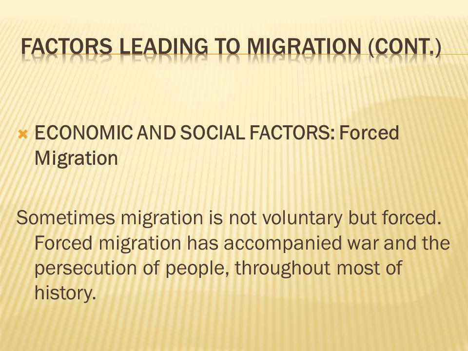 ECONOMIC AND SOCIAL FACTORS: Forced Migration Sometimes migration is not voluntary but forced.