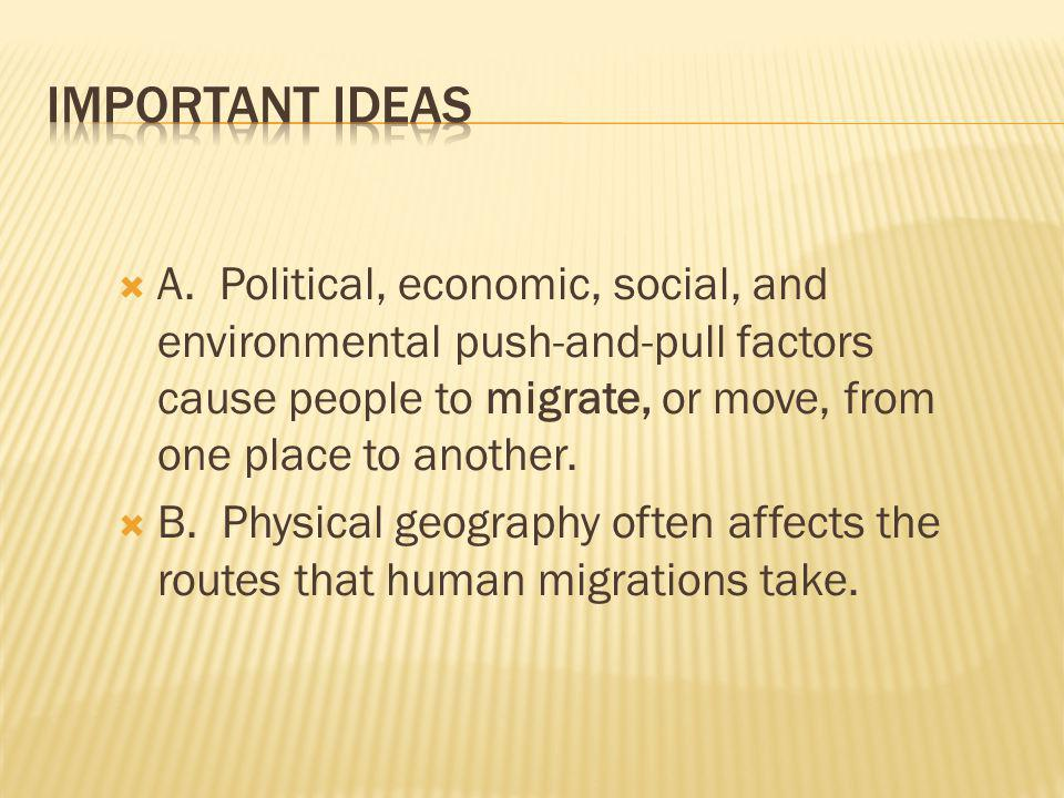 A. Political, economic, social, and environmental push-and-pull factors cause people to migrate, or move, from one place to another. B. Physical geogr