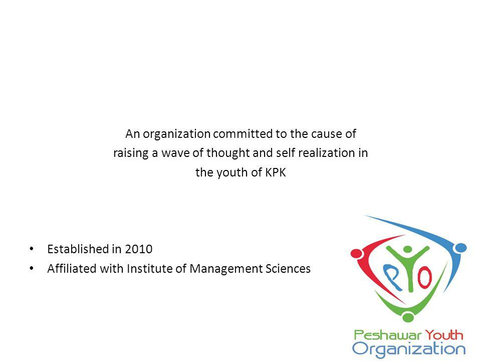 An organization committed to the cause of raising a wave of thought and self realization in the youth of KPK Established in 2010 Affiliated with Institute of Management Sciences