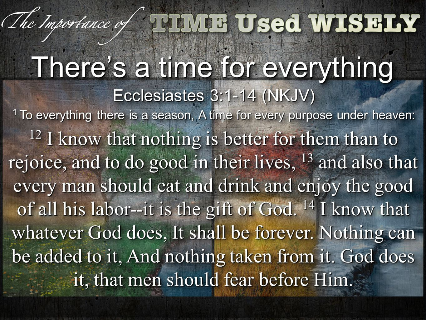 Theres a time for everything Ecclesiastes 3:1-14 (NKJV) 1 To everything there is a season, A time for every purpose under heaven: Ecclesiastes 3:1-14 (NKJV) 1 To everything there is a season, A time for every purpose under heaven: 12 I know that nothing is better for them than to rejoice, and to do good in their lives, 13 and also that every man should eat and drink and enjoy the good of all his labor--it is the gift of God.