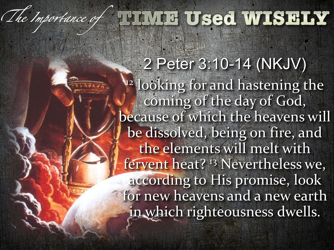 2 Peter 3:10-14 (NKJV) 12 looking for and hastening the coming of the day of God, because of which the heavens will be dissolved, being on fire, and the elements will melt with fervent heat.