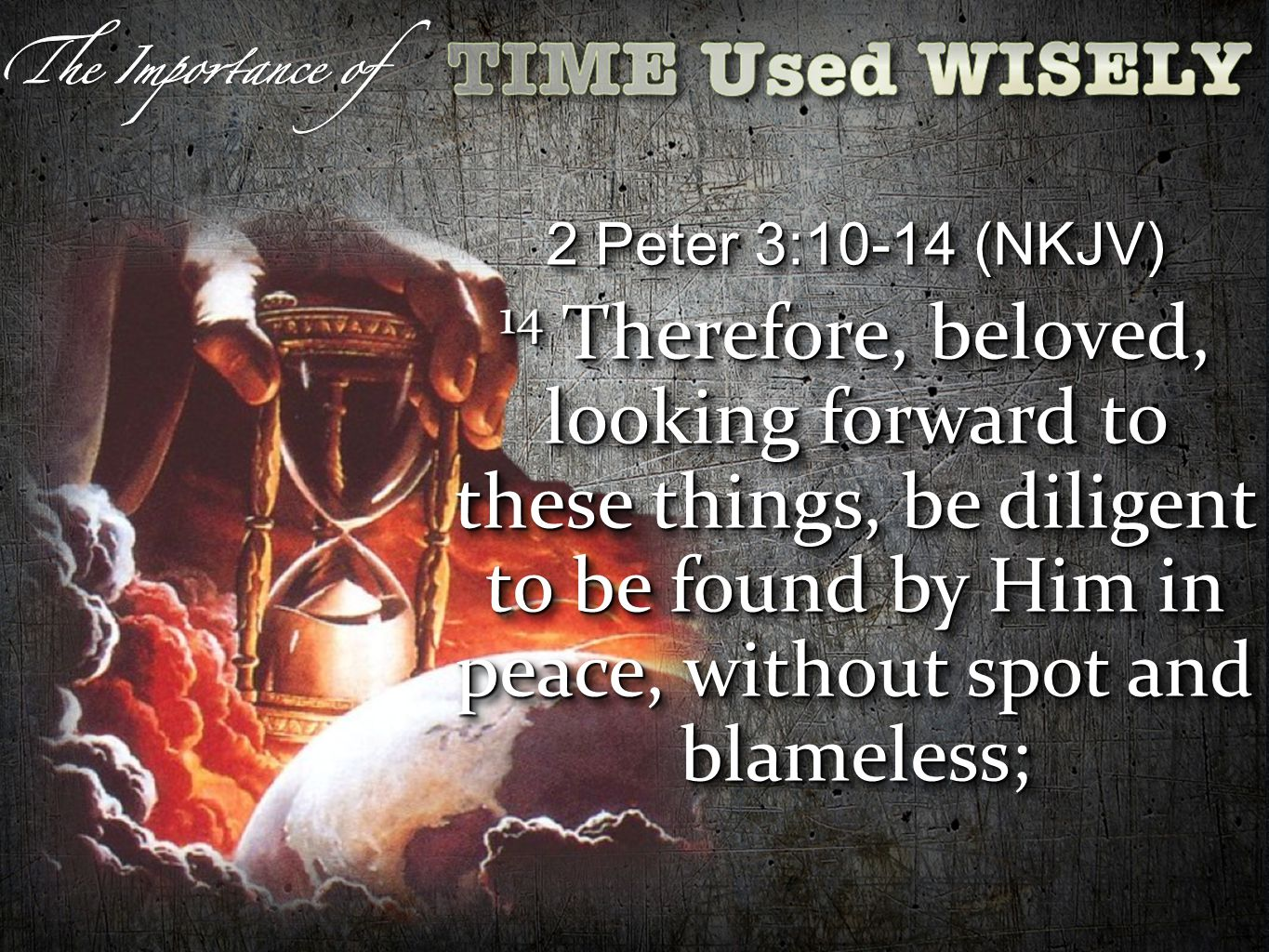 2 Peter 3:10-14 (NKJV) 14 Therefore, beloved, looking forward to these things, be diligent to be found by Him in peace, without spot and blameless; 2 Peter 3:10-14 (NKJV) 14 Therefore, beloved, looking forward to these things, be diligent to be found by Him in peace, without spot and blameless;