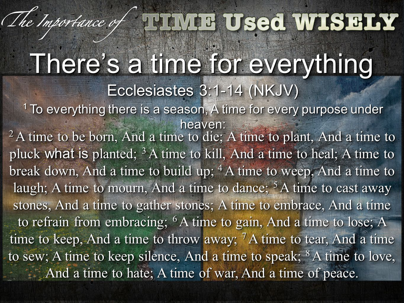 Theres a time for everything Ecclesiastes 3:1-14 (NKJV) 1 To everything there is a season, A time for every purpose under heaven: Ecclesiastes 3:1-14 (NKJV) 1 To everything there is a season, A time for every purpose under heaven: 2 A time to be born, And a time to die; A time to plant, And a time to pluck what is planted; 3 A time to kill, And a time to heal; A time to break down, And a time to build up; 4 A time to weep, And a time to laugh; A time to mourn, And a time to dance; 5 A time to cast away stones, And a time to gather stones; A time to embrace, And a time to refrain from embracing; 6 A time to gain, And a time to lose; A time to keep, And a time to throw away; 7 A time to tear, And a time to sew; A time to keep silence, And a time to speak; 8 A time to love, And a time to hate; A time of war, And a time of peace.