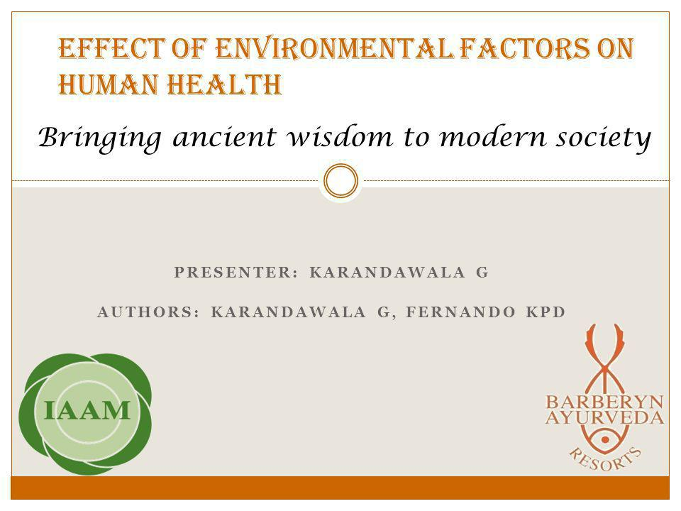 Effect of environmental factors on human health PRESENTER: KARANDAWALA G AUTHORS: KARANDAWALA G, FERNANDO KPD Bringing ancient wisdom to modern society