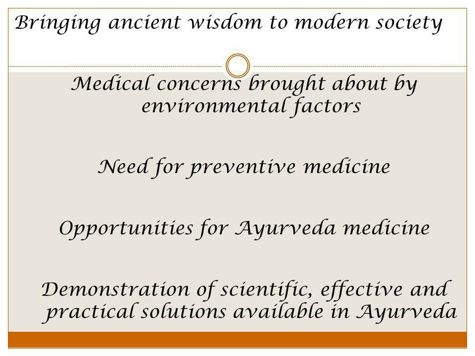 Medical concerns brought about by environmental factors Need for preventive medicine Opportunities for Ayurveda medicine Demonstration of scientific, effective and practical solutions available in Ayurveda Bringing ancient wisdom to modern society